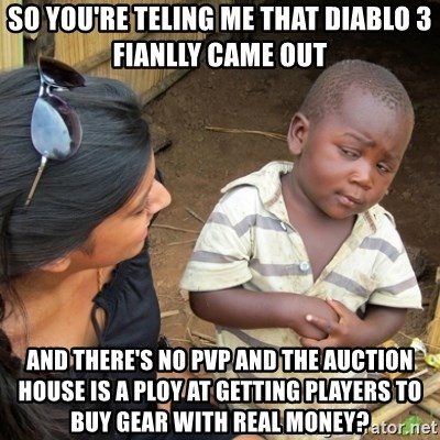 Skeptical 3rd World Kid - so you're teling me that diablo 3 fianlly came out and there's no pvp and the auction house is a ploy at getting players to buy gear with real money?
