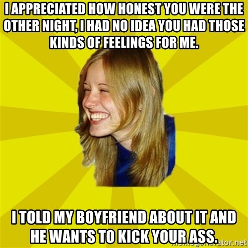 Trologirl - I APPRECIATED HOW HONEST YOU WERE THE OTHER NIGHT, I HAD NO IDEA YOU HAD THOSE KINDS OF FEELINGS FOR ME. I TOLD MY BOYFRIEND ABOUT IT AND HE WANTS TO KICK YOUR ASS.