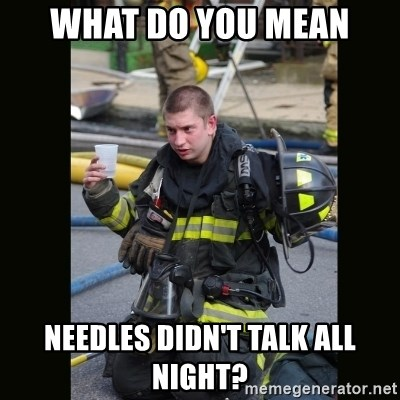 Furious Firefighter - what do you mean needles didn't talk all night?
