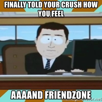 And it's gone - finally told your crush how you feel aaaand friendzone