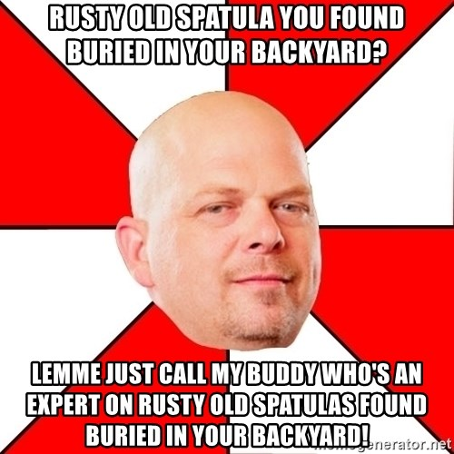 Pawn Stars - Rusty old spatula you found buried in your backyard? Lemme just call my buddy who's an expert on rusty old spatulas found buried in your backyard!