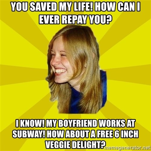 Trologirl - YOU SAVED MY LIFE! HOW CAN I EVER REPAY YOU? I KNOW! MY BOYFRIEND WORKS AT SUBWAY! HOW ABOUT A FREE 6 INCH VEGGIE DELIGHT?