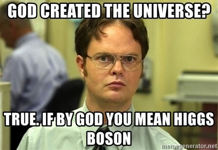 Dwight Schrute - GOD CREATED THE UNIVERSE? TRUE. IF BY GOD YOU MEAN higgs boson
