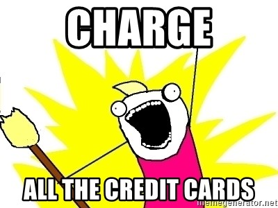 X ALL THE THINGS - charge all the credit cards