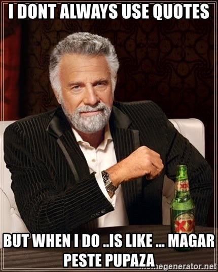 The Most Interesting Man In The World - i dont always use quotes  but when i do ..is like ... magar peste pupaza