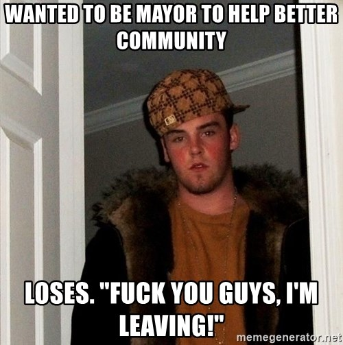 "Scumbag Steve - wanted to be mayor to help better community loses. ""Fuck you guys, i'm leaving!"""