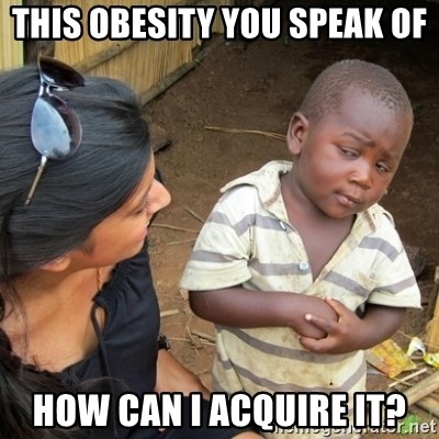 Skeptical 3rd World Kid - this obesity you speak of HOW CAN I ACQUIRE it?