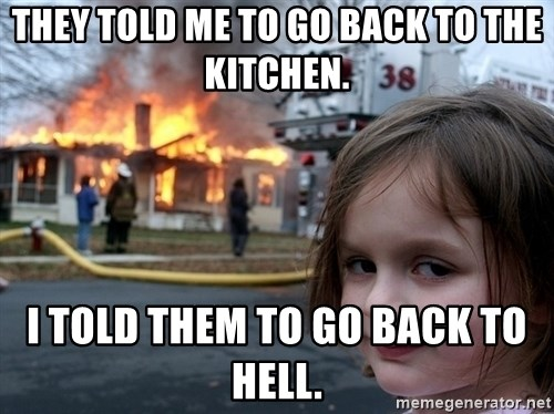 Disaster Girl - they told me to go back to the kitchen. i told them to go back to hell.