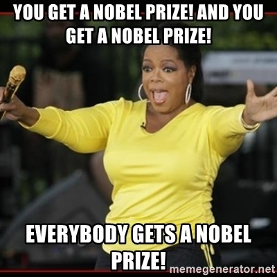 Overly-Excited Oprah!!!  - YOU GET A NOBEL PRIZE! AND YOU GET A NOBEL PRIZE! EVERYBODY GETS A NOBEL PRIZE!