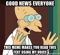 Professor - good news everyone this meme makes you read this text using my voice