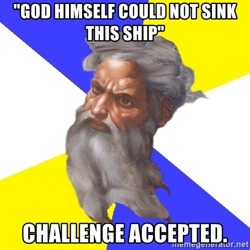 """God - """"God himself could not sink this ship"""" challenge accepted."""