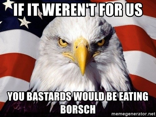American Pride Eagle - IF IT WEREN'T FOR US YOU BASTARDS WOULD BE EATING BORSCH
