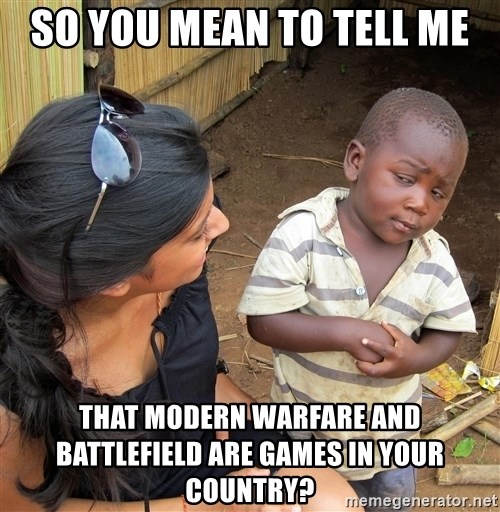 Skeptical African Child - So you mean to tell me that modern warfare and battlefield are games in your country?