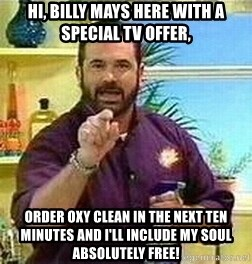 Badass Billy Mays - Hi, Billy mays here with a special tv offer, order oxy clean in the next ten minutes and i'll include my soul absolutely free!
