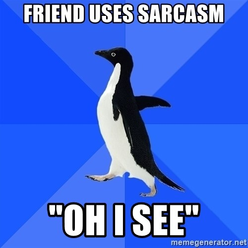 "Socially Awkward Penguin - Friend uses sarcasm ""oh i see"""