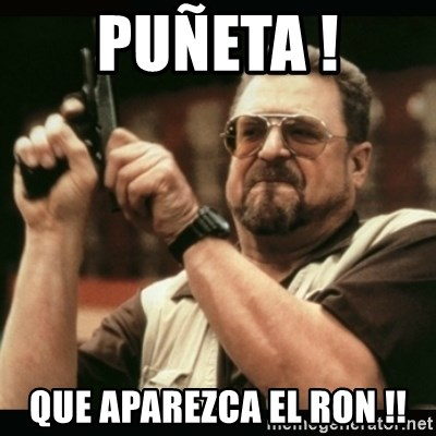am i the only one around here - Puñeta ! que aparezca el ron !!