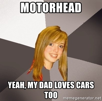 Musically Oblivious 8th Grader - motorhead yeah, my dad loves cars too