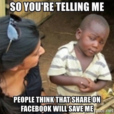 Skeptical african kid  - so you're telling me people think that share on facebook will save me