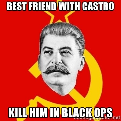 Stalin Says - best friend with castro kill him in black ops