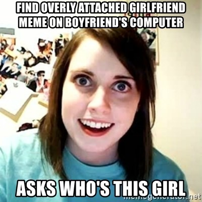 Overly Attached Girlfriend 2 - Find overly attached girlfriend meme on boyfriend's computer asks who's this girl