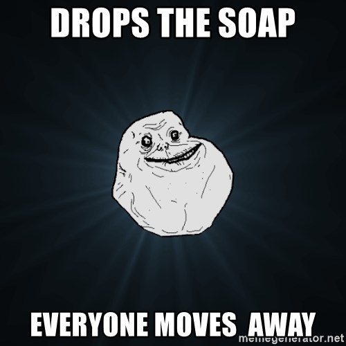 Forever Alone - drops the soap everyone moves  away