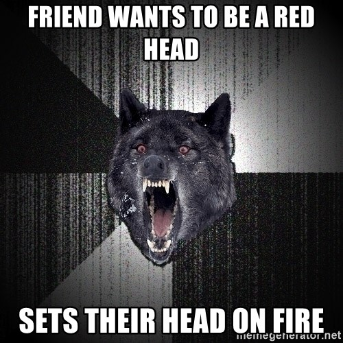 Insanity Wolf - Friend wants to be a red head sets their head on fire