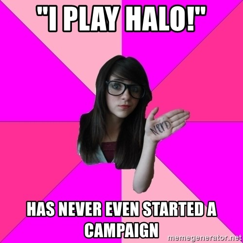 "Idiot Nerd Girl - ""I play Halo!"" has never even started a campaign"