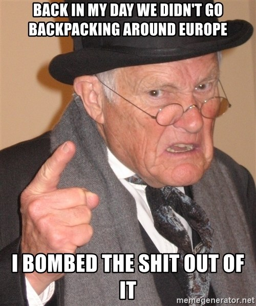 Angry Old Man - Back in my day we didn't go backpacking around europe i bombed the shit out of it