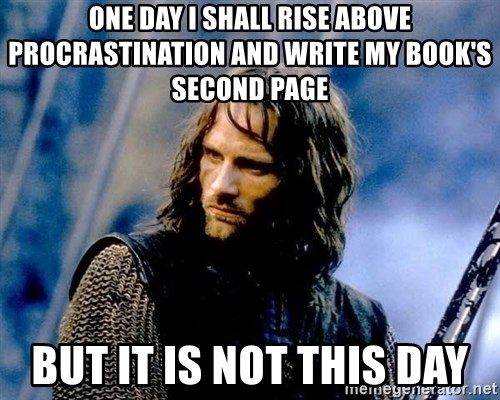 Not this day Aragorn - One day I shall rise above procrastination and write My book's second page But it is not this day