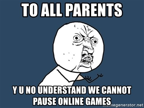 Y U No - to all parents y u no understand we cannot pause online games