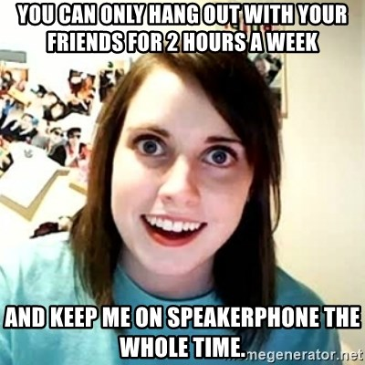 Overly Attached Girlfriend 2 - You can only hang out with your friends for 2 hours a week and keep me on speakerphone the whole time.