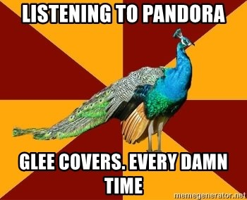 Thespian Peacock - Listening to pandora glee covers. every damn time