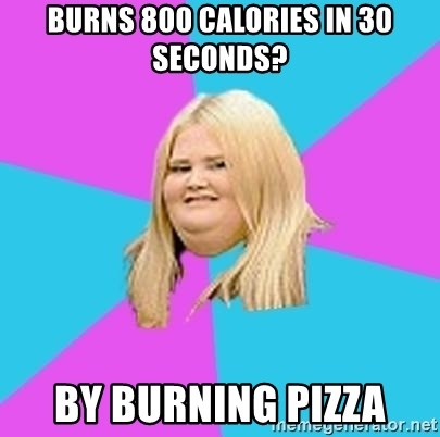 Fat Girl - Burns 800 calories in 30 seconds? by burning pizza