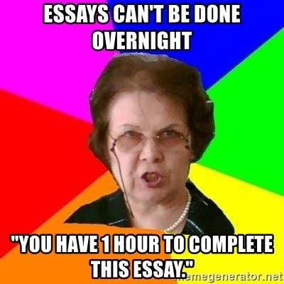 """teacher - essays can't be done overnight """"You have 1 hour to complete this essay."""""""
