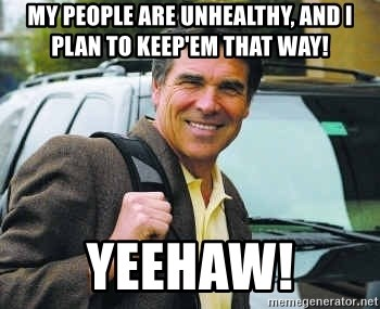 Rick Perry - My people are unhealthy, And I plan to keep'em that way! YEEHAW!