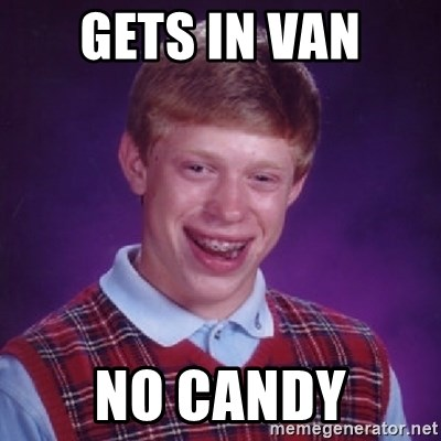 Bad Luck Brian - gets in van no candy