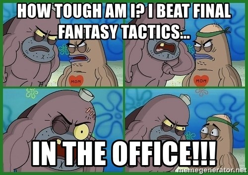 How tough are you - how tough am i? i beat final fantasy tactics... In the office!!!