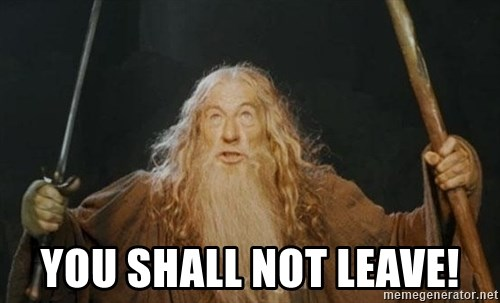 You shall not pass - YOU shall not leave!