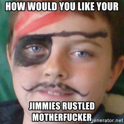 Ridiculously Pirate Dwyer - HOW WOULD YOU LIKE YOUR JIMMIES RUSTLED MOTHERFUCKER