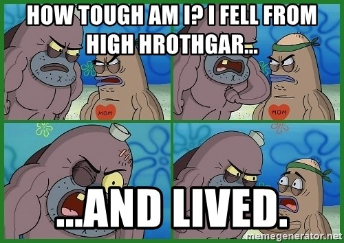 How tough are you - How tough am i? i fell from high hrothgar... ...and lived.