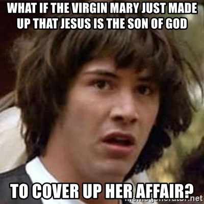 Conspiracy Keanu - what if the virgin mary just made up that jesus is the son of god to cover up her affair?