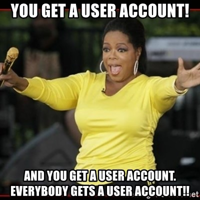 Overly-Excited Oprah!!!  - YOU GET A USER ACCOUNT! And you get a user account.  Everybody gets a user account!!