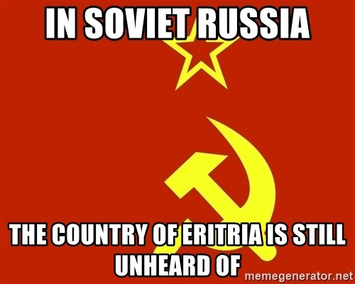 In Soviet Russia - In soviet russia the country of eritria is still unheard of