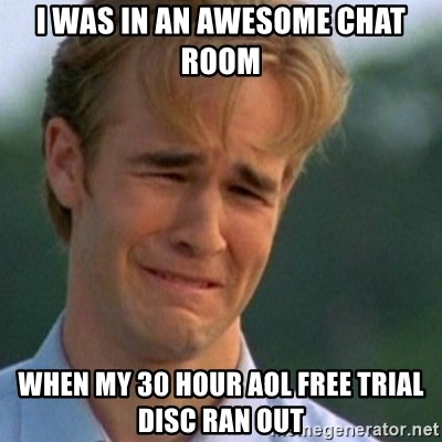 Crying Dawson - I was in an awesome chat room  when my 30 hour aol free trial disc ran out