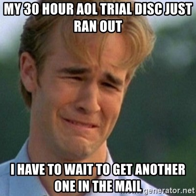 Crying Dawson - my 30 hour aol trial disc just ran out i have to wait to get another one in the mail