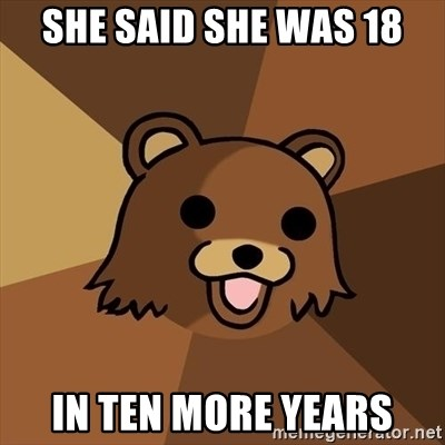Pedobear - she said she was 18 in ten more years