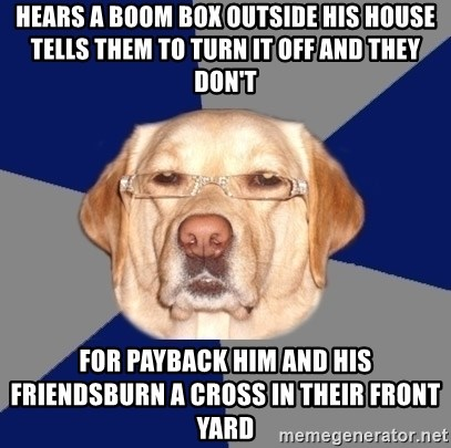 Racist Dawg - HeArs a boom box outside his house tells them to turn it off and they don't For payback him and his frienDsburn a cross in their front yard