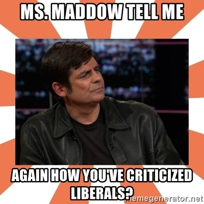 Gillespie Says No - Ms. Maddow tell me again how you've criticized liberals?