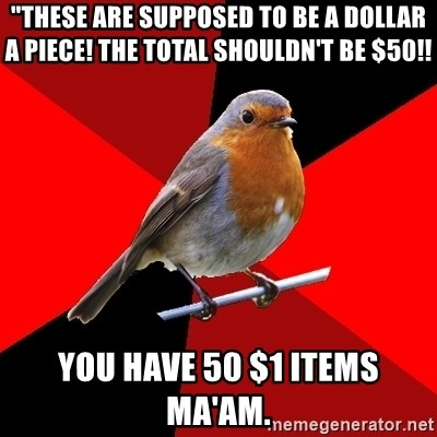 """Retail Robin - """"THESE ARE SUPPOSED TO BE A DOLLAR A PIECE! THE TOTAL SHOULDN'T BE $50!! YOU HAVE 50 $1 items MA'AM."""
