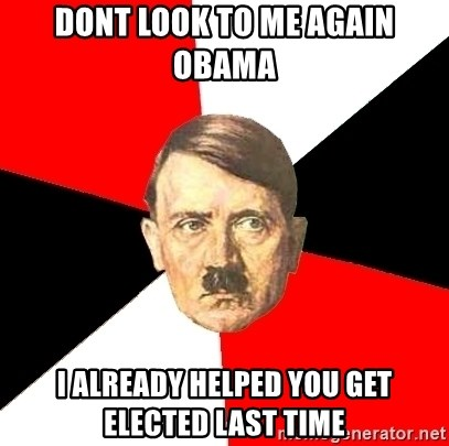 Advice Hitler - DONT LOOK TO ME AGAIN OBAMA I ALREADY HELPED YOU GET ELECTED LAST TIME